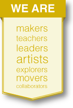 We are makers, teachers, leaders, artists, explorers, movers, collaborators.